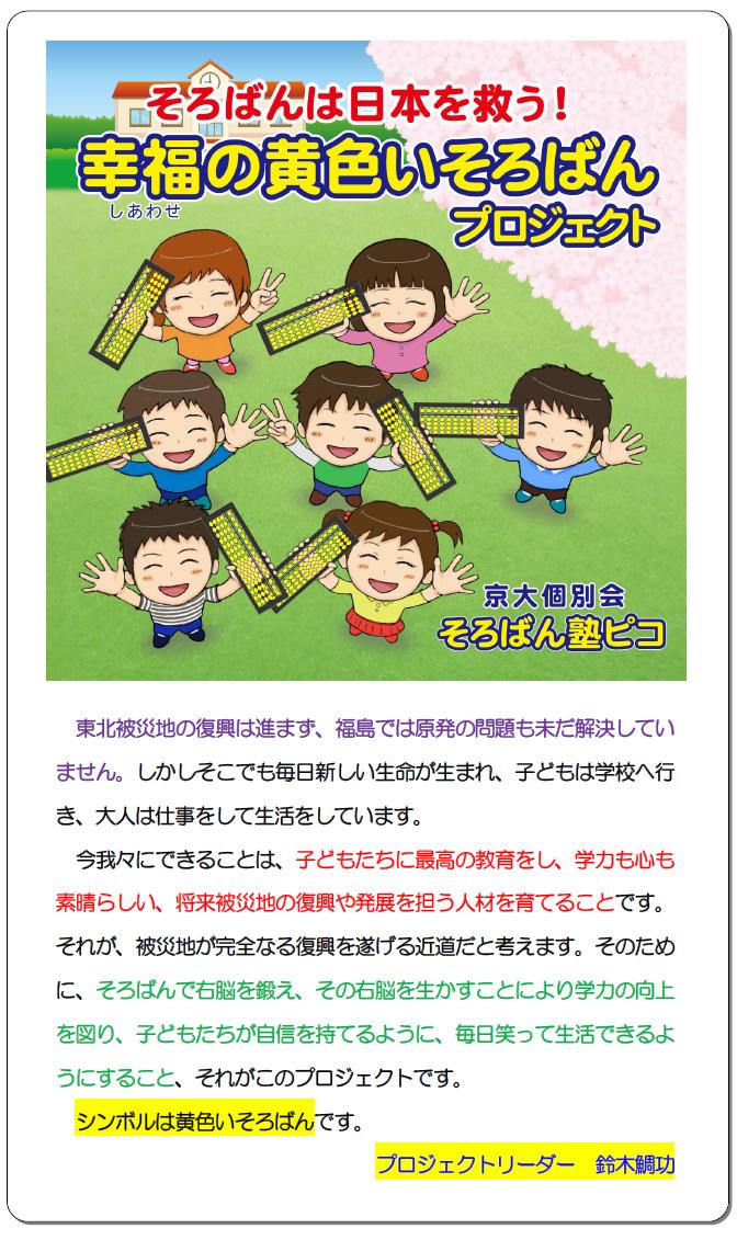 そろばんは日本を救う!幸せの黄色いそろばんプロジェクト 東北被災地の復興は進まず、福島では原発の問題も未だ解決していません。しかしそこでも毎日新しい生命が生まれ、子どもは学校へ行き、大人は仕事をして生活をしています。 今我々にできることは、子どもたちに最高の教育をし、学力も心も素晴らしい、将来被災地の復興や発展を担う人材を育てることです。それが、被災地が完全なる復興を遂げる近道だと考えます。そのために、そろばんで右脳を鍛え、その右脳を生かすことにより学力の向上を図り、子どもたちが自信を持てるように、毎日笑って生活できるようにすること、それがこのプロジェクトです。 シンボルは黄色いそろばんです。 プロジェクトリーダー 鈴木鯛功